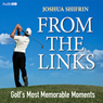 From the Links: Golfs Most Memorable Moments (Unabridged) Audiobook, by Joshua Shifrin