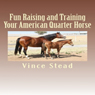Fun Raising and Training Your American Quarter Horse (Unabridged) Audiobook, by Vince Stead