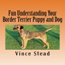 Fun Understanding Your Border Terrier Puppy and Dog (Unabridged) Audiobook, by Vince Stead