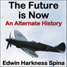 The Future Is Now: An Alternate History (Unabridged), by Edwin Harkness Spina