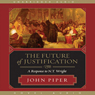 The Future of Justification: A Response to N. T. Wright (Unabridged), by John Piper