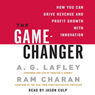 The Game-Changer: How You Can Drive Revenue and Profit Growth with Innovation Audiobook, by Ram Charan