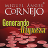 Generando Riqueza (Texto Completo) (Generating Wealth (Unabridged)), by Miguel Angel Cornejo