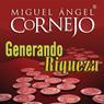 Generando Riqueza (Texto Completo) (Generating Wealth (Unabridged)), by Miguel Angel Cornejo