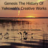 Genesis - The History of Yehowahs Creative Works: The Commented Bible Series (Unabridged), by Jerome Cameron Goodwin