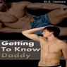 Getting to Know Daddy: Taboo, Gay Family Sex Erotica (Unabridged), by D. C. James