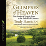 Glimpses of Heaven: True Stories of Hope and Peace at the End of Lifes Journey (Unabridged), by Trudy Harris