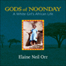 Gods of Noonday: A White Girls African Life (Unabridged) Audiobook, by Elaine Neil Orr