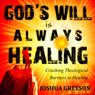 Gods Will is Always Healing: Crushing Theological Barriers to Healing (Unabridged), by Joshua Greeson
