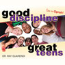 Good Discipline, Great Teens (Unabridged), by Raymond N. Guarendi