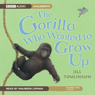 The Gorilla Who Wanted to Grow Up (Unabridged) Audiobook, by Jill Tomlinson