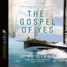 The Gospel of Yes: We Have Missed the Most Important Thing About God. Finding It Changes Everything (Unabridged), by Mike Glenn