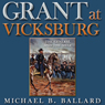 Grant at Vicksburg: The General and the Siege (Unabridged) Audiobook, by Michael B. Ballard