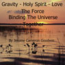 Gravity - Holy Spirit - Love - The Force Binding the Universe Together: The Commented Bible Series (Unabridged), by Jerome Cameron Goodwi