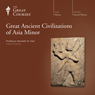 Great Ancient Civilizations of Asia Minor, by The Great Courses