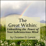 The Great Within: Unleashing the Power of Your Subconscious Mind (Unabridged) Audiobook, by Christian D. Larson