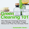 Green Cleaning 101: DIY Natural Cleaning Solutions with Vinegar and Other Frugal Resources That You Already Have (Unabridged), by Sustainable Stevie