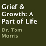 Grief & Growth: A Part of Life (Unabridged) Audiobook, by Dr. Tom Morris