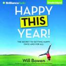 Happy This Year!: The Secret to Getting Happy Once and for All (Unabridged), by Will Bowen