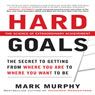Hard Goals: The Secret to Getting from Where You Are to Where You Want to Be (Unabridged) Audiobook, by Mark Murphy