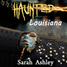 Haunted Louisiana: Ghost Stories and Paranormal Activity from the State of Louisiana (Haunted States Series) (Unabridged), by Sarah Ashley