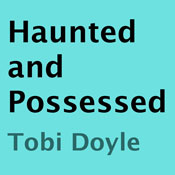 Haunted and Possessed (Unabridged), by Tobi Doyle