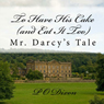 To Have His Cake (and Eat It Too): Mr. Darcys Tale (Unabridged) Audiobook, by P. O. Dixon