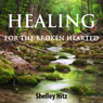 Healing for the Broken Hearted: Discover Lasting Freedom in Christ (Unabridged), by Shelley Hitz