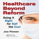 Healthcare Beyond Reform: Doing It Right for Half the Cost (Unabridged), by Joe Flower