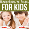 Healthy Breakfast Recipes for Kids: Quick & Easy Meals for Healthy Children, Parenting Has Never Been More Easy (Unabridged) Audiobook, by Ashlee Meadows