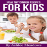 Healthy Dinner Recipes For Kids: Quick & Easy Meals For Healthy Children, Parenting Has Never Been More Easy (Healthy Recipes For Kids) (Unabridged), by Ashlee Meadows