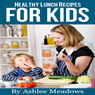 Healthy Lunch Recipes For Kids: Quick & Easy Meals For Healthy Children, Parenting Has Never Been More Easy. (Healthy Recipes For Kids) (Unabridged) Audiobook, by Ashlee Meadows