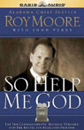 So Help Me God: The Ten Commandments, Judicial Tyranny, & the Battle for Religious Freedom (Unabridged), by Roy Moore