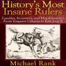 Historys Most Insane Rulers: Lunatics, Eccentrics, and Megalomaniacs From Emperor Caligula to Kim Jong Il (Unabridged), by Michael Rank