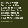 Historys Worst Dictators: A Short Guide to the Most Brutal Rulers, From Emperor Nero to Ivan the Terrible (Unabridged), by Michael Rank