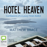 Hotel Heaven: Confessions of a Luxury Hotel Addict (Unabridged) Audiobook, by Matthew Brace