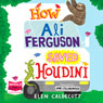 How Ali Ferguson Saved Houdini (Unabridged), by Elen Caldecott