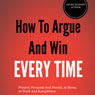 How to Argue and Win Every Time: Everything You Need to Know about Arguing, Debating, and How to Come Out on Top (Unabridged), by Cary Bergeron