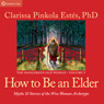 How to Be an Elder: Myths and Stories of the Wise Woman Archetype Audiobook, by Clarissa Pinkola Estes