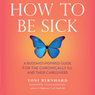 How to Be Sick: A Buddhist-Inspired Guide for the Chronically Ill and Their Caregivers (Unabridged) Audiobook, by Toni Bernhard