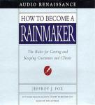 How to Become a Rainmaker: The Rules for Getting and Keeping Customers and Clients (Unabridged) Audiobook, by Jeffrey J. Fox
