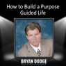 How to Build a Purpose Guided Life Audiobook, by Bryan Dodge
