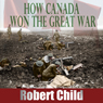 How Canada Won the Great War (Unabridged) Audiobook, by Robert Child