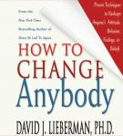 How to Change Anybody: Proven Techniques to Reshape Anyones Attitude, Behavior, Feelings, or Beliefs, by David J. Lieberman