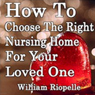 How to Choose the Right Nursing Home for Your Loved One (Unabridged), by William Riopelle