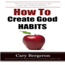 How to Create Good Habits (Unabridged) Audiobook, by Cary Bergeron