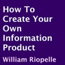 How to Create Your Own Information Product (Unabridged), by William Riopelle