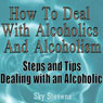 How to Deal With Alcoholics And Alcoholism: Steps And Tips Dealing With an Alcoholic (Unabridged) Audiobook, by Sky Stevens