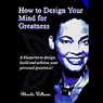 How To Design Your Mind For Greatness (Unabridged), by Blanche Antonette Williams
