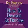 How to Divorce as Friends...And Maybe Save Your Marriage (Unabridged) Audiobook, by Bill Ferguson